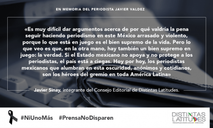 ¿Por qué hacer periodismo? Consejo Editorial de Distintas Latitudes sobre el asesinato de Javier Valdez